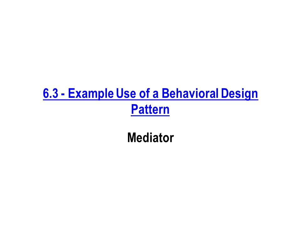 6.3 - Example Use of a Behavioral Design Pattern Mediator