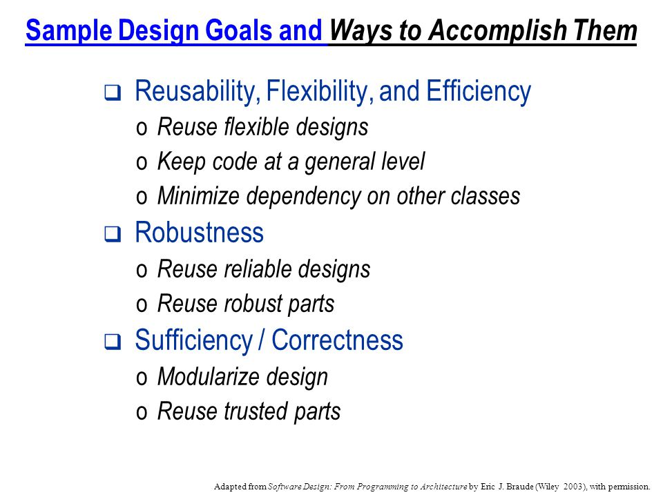 Sample Design Goals and Ways to Accomplish Them Reusability, Flexibility, and Efficiency o Reuse flexible designs o Keep code at a general level o Minimize dependency on other classes Robustness o Reuse reliable designs o Reuse robust parts Sufficiency / Correctness o Modularize design o Reuse trusted parts Adapted from Software Design: From Programming to Architecture by Eric J.