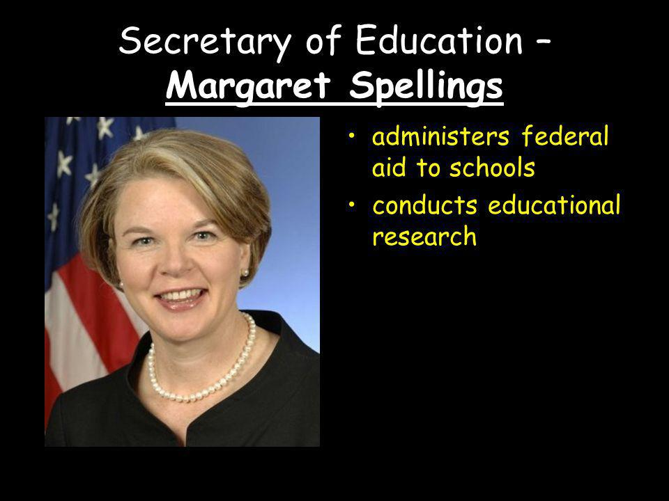Secretary of Education – Margaret Spellings administers federal aid to schools conducts educational research