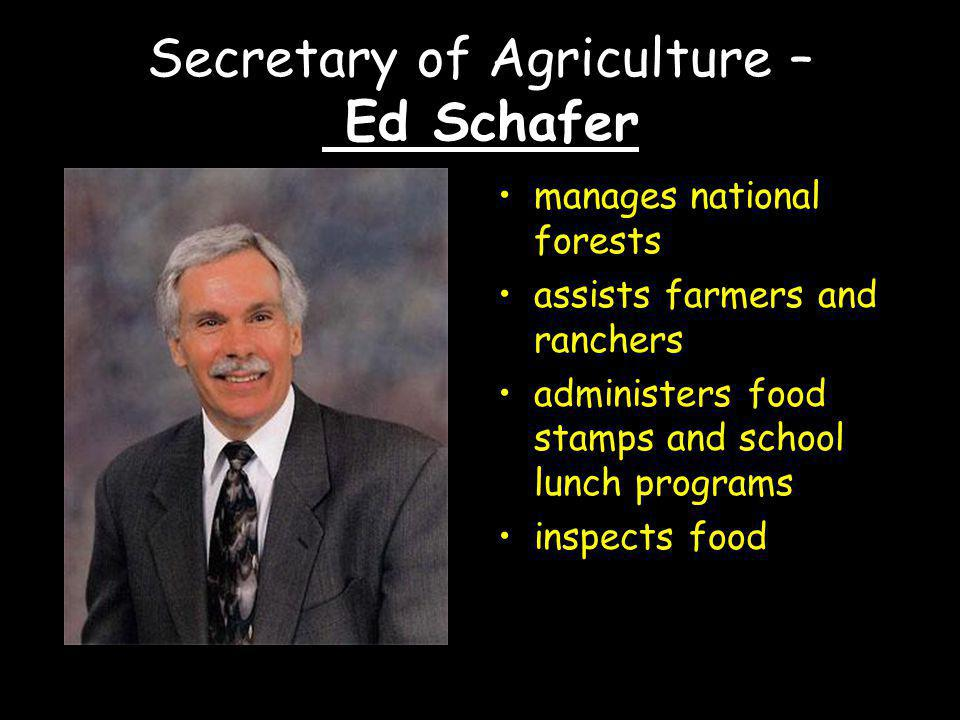 Secretary of Agriculture – Ed Schafer manages national forests assists farmers and ranchers administers food stamps and school lunch programs inspects food
