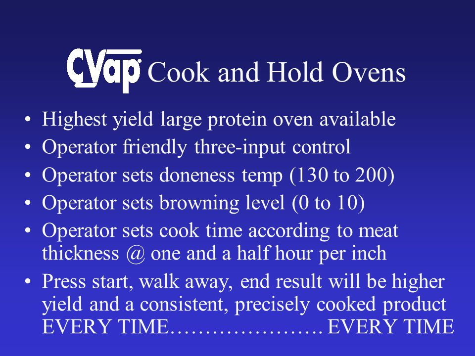 Cook and Hold Ovens Highest yield large protein oven available Operator friendly three-input control Operator sets doneness temp (130 to 200) Operator sets browning level (0 to 10) Operator sets cook time according to meat one and a half hour per inch Press start, walk away, end result will be higher yield and a consistent, precisely cooked product EVERY TIME………………….