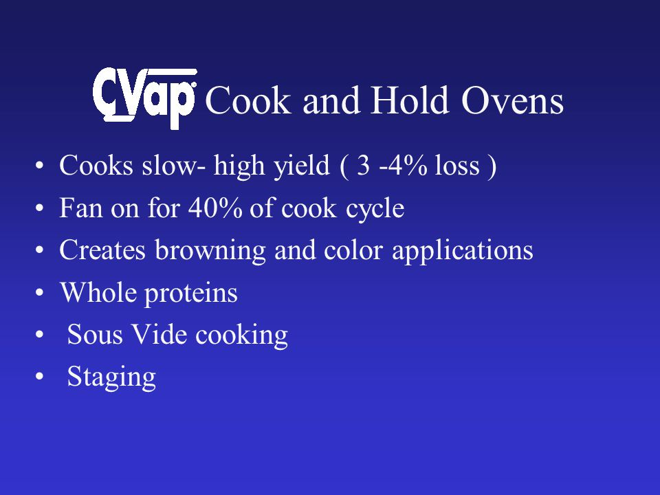 Cooks slow- high yield ( 3 -4% loss ) Fan on for 40% of cook cycle Creates browning and color applications Whole proteins Sous Vide cooking Staging Cook and Hold Ovens