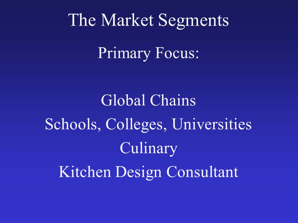 The Market Segments Primary Focus: Global Chains Schools, Colleges, Universities Culinary Kitchen Design Consultant