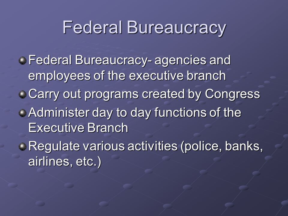 Federal Bureaucracy cont Independent Agencies- agencies of the Executive Branch that are NOT part of the cabinet Executive Agencies Independent and deal with certain specialized areas within government Independent and deal with certain specialized areas within government Ex.