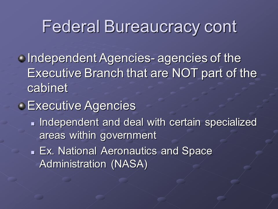 Federal Bureaucracy cont Independent Agencies- agencies of the Executive Branch that are NOT part of the cabinet Executive Agencies Independent and de