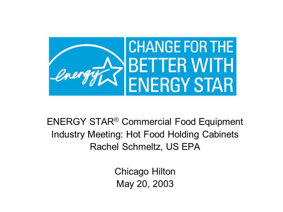 ENERGY STAR ® Commercial Food Equipment Industry Meeting: Hot Food Holding Cabinets Rachel Schmeltz, US EPA Chicago Hilton May 20, 2003