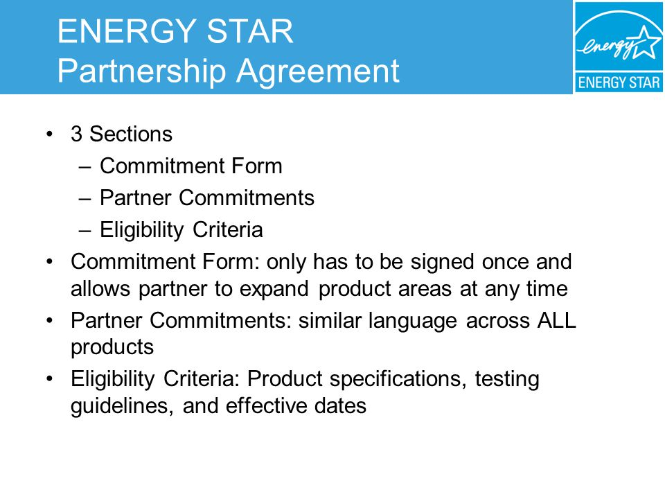 ENERGY STAR Partnership Agreement 3 Sections –Commitment Form –Partner Commitments –Eligibility Criteria Commitment Form: only has to be signed once and allows partner to expand product areas at any time Partner Commitments: similar language across ALL products Eligibility Criteria: Product specifications, testing guidelines, and effective dates