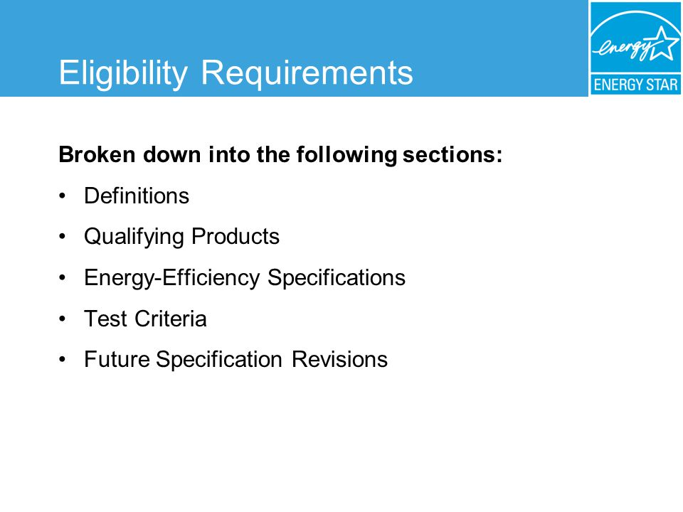Eligibility Requirements Broken down into the following sections: Definitions Qualifying Products Energy-Efficiency Specifications Test Criteria Future Specification Revisions