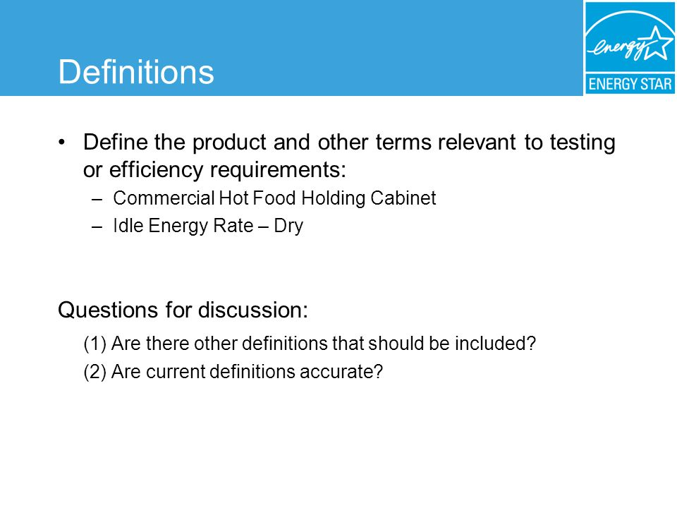 Definitions Define the product and other terms relevant to testing or efficiency requirements: –Commercial Hot Food Holding Cabinet –Idle Energy Rate – Dry Questions for discussion: (1) Are there other definitions that should be included.