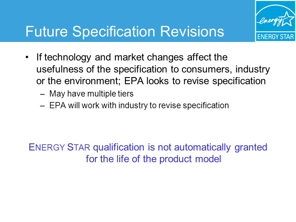 Future Specification Revisions If technology and market changes affect the usefulness of the specification to consumers, industry or the environment; EPA looks to revise specification –May have multiple tiers –EPA will work with industry to revise specification E NERGY S TAR qualification is not automatically granted for the life of the product model