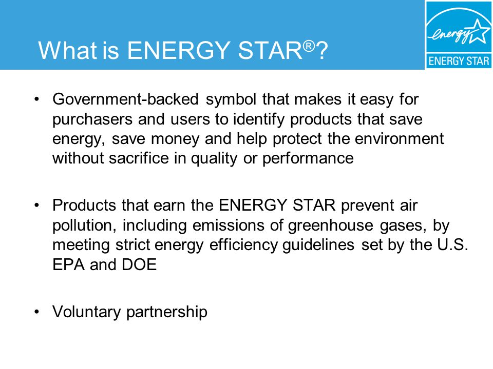 One label at the national level More than 35 product categories to date –Qualifiying products generally represent top 25% of models in their category at the time the specification is set Products either qualify or dont qualify –Manufacturers test and label products –No cost for participating What is ENERGY STAR ® ?