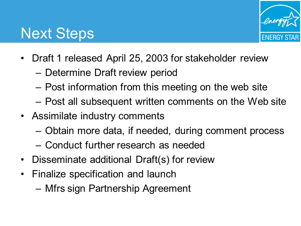 Next Steps Draft 1 released April 25, 2003 for stakeholder review –Determine Draft review period –Post information from this meeting on the web site –Post all subsequent written comments on the Web site Assimilate industry comments –Obtain more data, if needed, during comment process –Conduct further research as needed Disseminate additional Draft(s) for review Finalize specification and launch –Mfrs sign Partnership Agreement