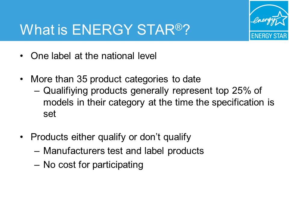 One label at the national level More than 35 product categories to date –Qualifiying products generally represent top 25% of models in their category at the time the specification is set Products either qualify or dont qualify –Manufacturers test and label products –No cost for participating What is ENERGY STAR ®