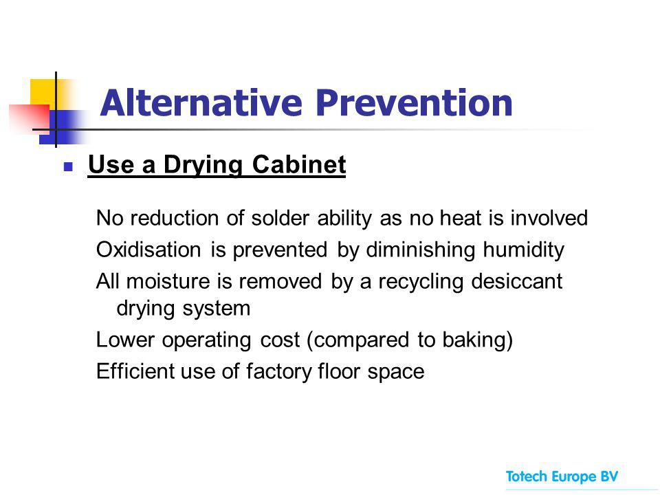 Alternative Prevention Use a Drying Cabinet No reduction of solder ability as no heat is involved Oxidisation is prevented by diminishing humidity All moisture is removed by a recycling desiccant drying system Lower operating cost (compared to baking) Efficient use of factory floor space