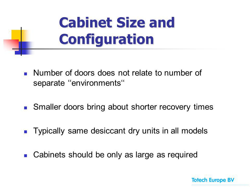 Number of doors does not relate to number of separate environments Smaller doors bring about shorter recovery times Typically same desiccant dry units in all models Cabinets should be only as large as required Cabinet Size and Configuration