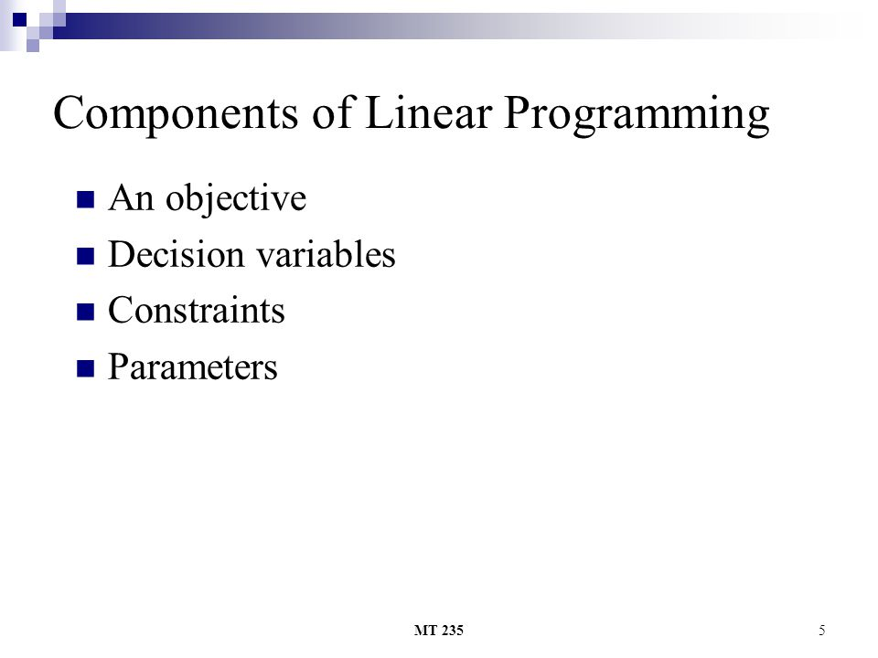 MT 2355 Components of Linear Programming An objective Decision variables Constraints Parameters
