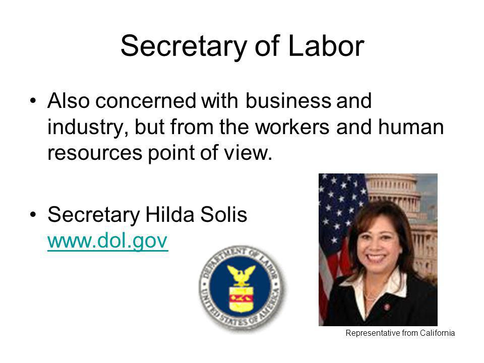 Secretary of Labor Also concerned with business and industry, but from the workers and human resources point of view.