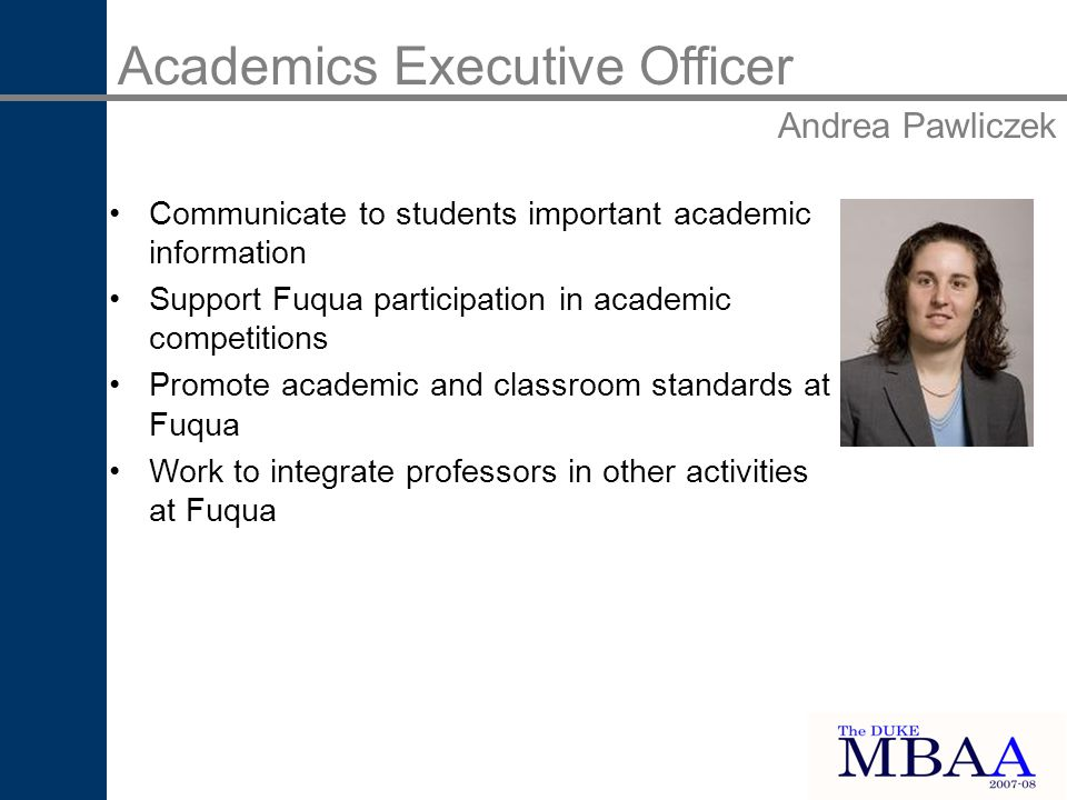 Academics Executive Officer Andrea Pawliczek Communicate to students important academic information Support Fuqua participation in academic competitions Promote academic and classroom standards at Fuqua Work to integrate professors in other activities at Fuqua