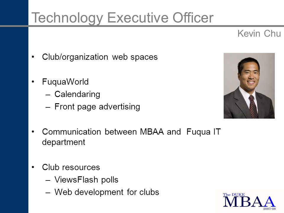 Technology Executive Officer Kevin Chu Club/organization web spaces FuquaWorld –Calendaring –Front page advertising Communication between MBAA and Fuqua IT department Club resources –ViewsFlash polls –Web development for clubs
