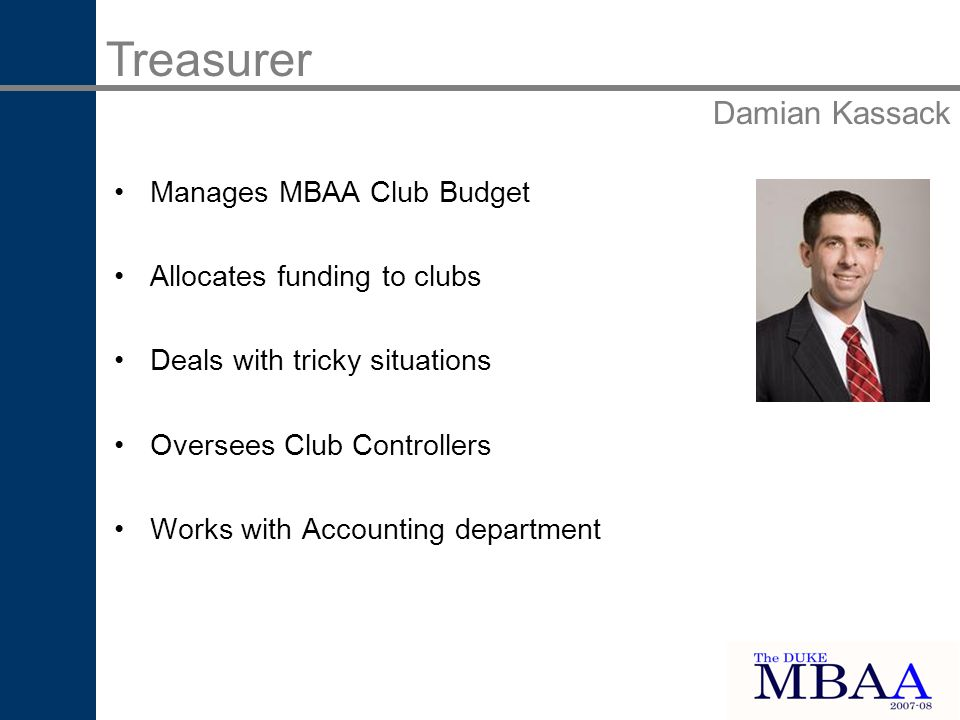 Treasurer Damian Kassack Manages MBAA Club Budget Allocates funding to clubs Deals with tricky situations Oversees Club Controllers Works with Accounting department