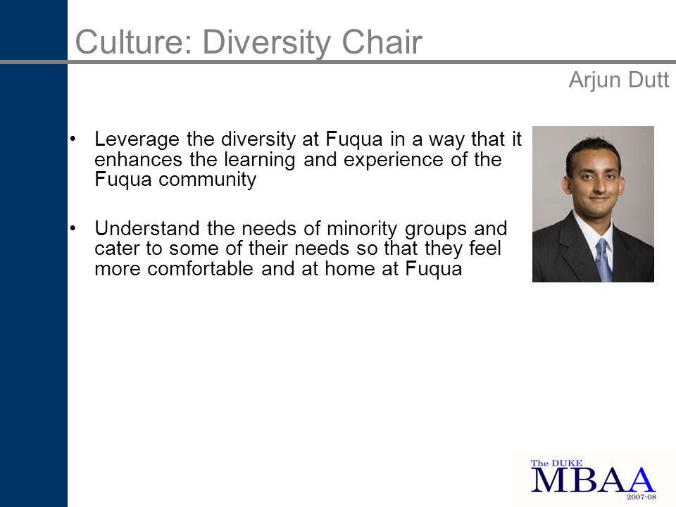 Leverage the diversity at Fuqua in a way that it enhances the learning and experience of the Fuqua community Understand the needs of minority groups and cater to some of their needs so that they feel more comfortable and at home at Fuqua Culture: Diversity Chair Arjun Dutt