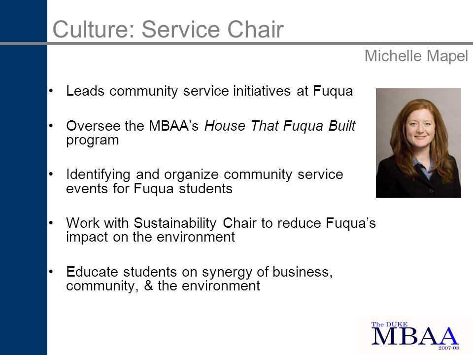 Leads community service initiatives at Fuqua Oversee the MBAAs House That Fuqua Built program Identifying and organize community service events for Fuqua students Work with Sustainability Chair to reduce Fuquas impact on the environment Educate students on synergy of business, community, & the environment Culture: Service Chair Michelle Mapel