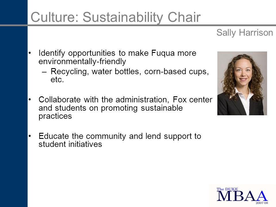 Identify opportunities to make Fuqua more environmentally-friendly –Recycling, water bottles, corn-based cups, etc.