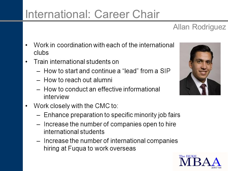 Work in coordination with each of the international clubs Train international students on –How to start and continue a lead from a SIP –How to reach out alumni –How to conduct an effective informational interview Work closely with the CMC to: –Enhance preparation to specific minority job fairs –Increase the number of companies open to hire international students –Increase the number of international companies hiring at Fuqua to work overseas International: Career Chair Allan Rodriguez