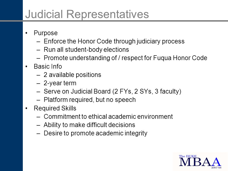 Judicial Representatives Purpose –Enforce the Honor Code through judiciary process –Run all student-body elections –Promote understanding of / respect for Fuqua Honor Code Basic Info –2 available positions –2-year term –Serve on Judicial Board (2 FYs, 2 SYs, 3 faculty) –Platform required, but no speech Required Skills –Commitment to ethical academic environment –Ability to make difficult decisions –Desire to promote academic integrity