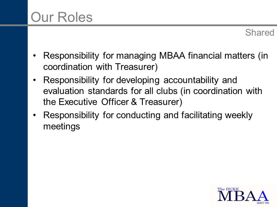Responsibility for managing MBAA financial matters (in coordination with Treasurer) Responsibility for developing accountability and evaluation standards for all clubs (in coordination with the Executive Officer & Treasurer) Responsibility for conducting and facilitating weekly meetings Our Roles Shared