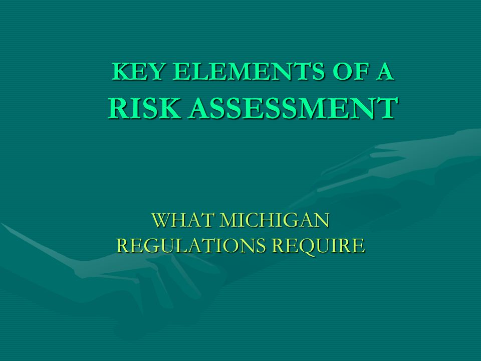 KEY ELEMENTS OF A RISK ASSESSMENT WHAT MICHIGAN REGULATIONS REQUIRE
