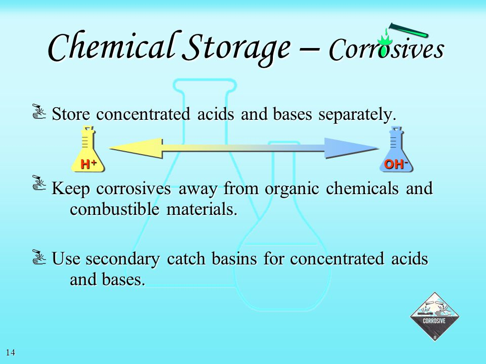 13 At a minimum, chemicals should be segregated as: At a minimum, chemicals should be segregated as: Chemical Storage – Hazard Class Corrosives Flamma