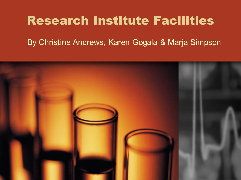 Research Institute Facilities By Christine Andrews, Karen Gogala & Marja Simpson