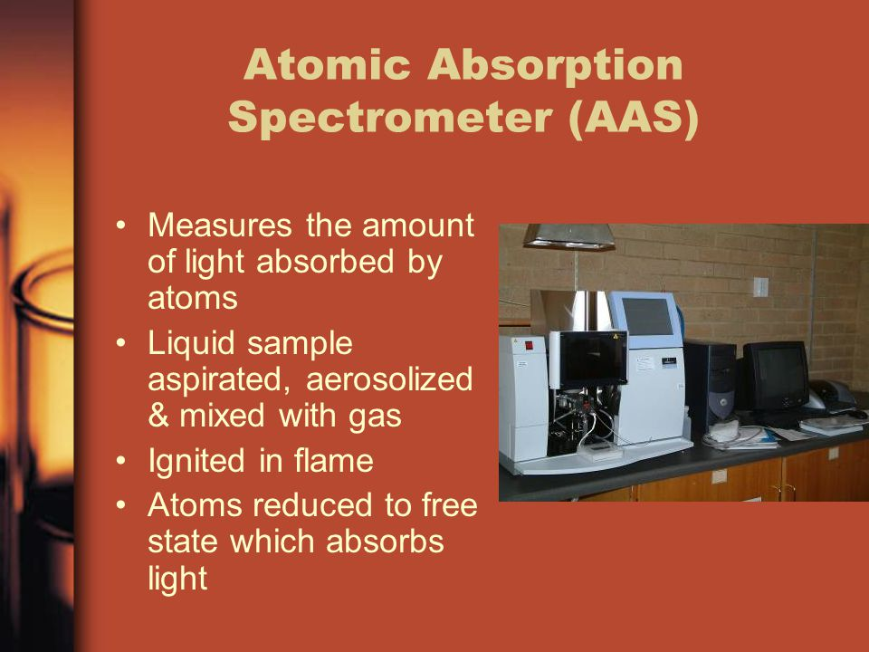 Atomic Absorption Spectrometer (AAS) Measures the amount of light absorbed by atoms Liquid sample aspirated, aerosolized & mixed with gas Ignited in flame Atoms reduced to free state which absorbs light