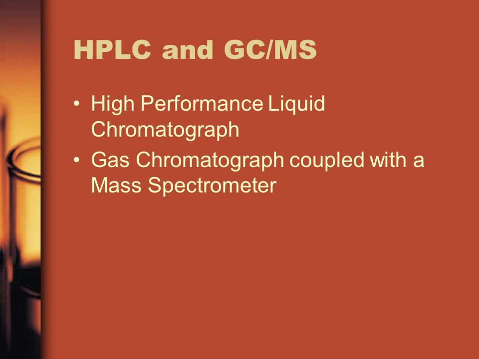 HPLC and GC/MS High Performance Liquid Chromatograph Gas Chromatograph coupled with a Mass Spectrometer