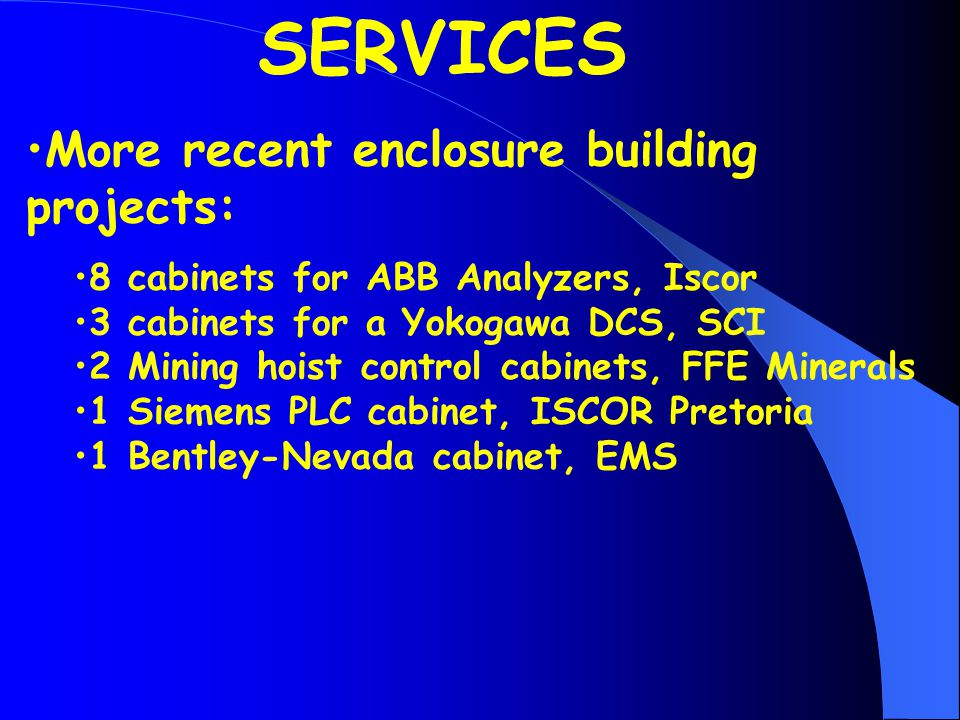 More recent enclosure building projects: 8 cabinets for ABB Analyzers, Iscor 3 cabinets for a Yokogawa DCS, SCI 2 Mining hoist control cabinets, FFE Minerals 1 Siemens PLC cabinet, ISCOR Pretoria 1 Bentley-Nevada cabinet, EMS SERVICES