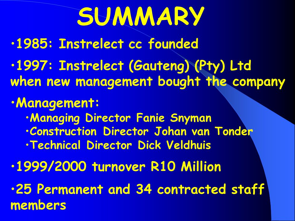 1985: Instrelect cc founded 1997: Instrelect (Gauteng) (Pty) Ltd when new management bought the company Management: Managing Director Fanie Snyman Construction Director Johan van Tonder Technical Director Dick Veldhuis 1999/2000 turnover R10 Million 25 Permanent and 34 contracted staff members SUMMARY