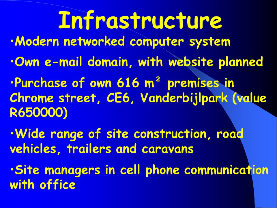 Infrastructure Modern networked computer system Own e-mail domain, with website planned Purchase of own 616 m² premises in Chrome street, CE6, Vanderbijlpark (value R650000) Wide range of site construction, road vehicles, trailers and caravans Site managers in cell phone communication with office