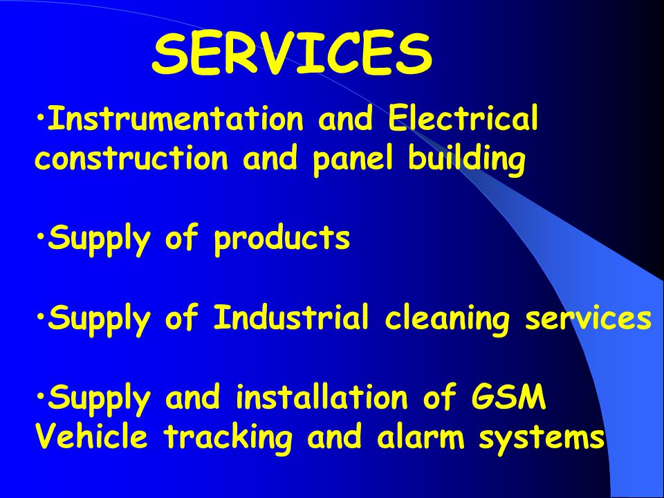 Instrumentation and Electrical construction and panel building Supply of products Supply of Industrial cleaning services Supply and installation of GSM Vehicle tracking and alarm systems SERVICES