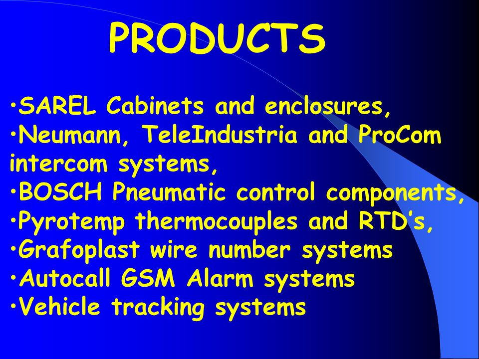 SAREL Cabinets and enclosures, Neumann, TeleIndustria and ProCom intercom systems, BOSCH Pneumatic control components, Pyrotemp thermocouples and RTDs, Grafoplast wire number systems Autocall GSM Alarm systems Vehicle tracking systems PRODUCTS