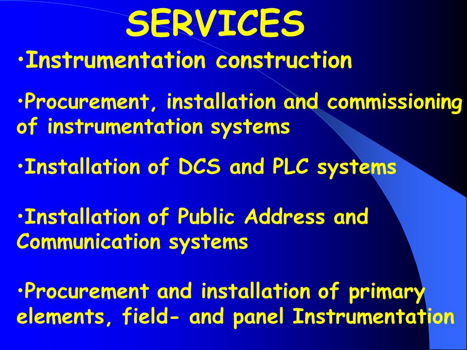 Instrumentation construction Procurement, installation and commissioning of instrumentation systems Installation of DCS and PLC systems Installation of Public Address and Communication systems Procurement and installation of primary elements, field- and panel Instrumentation SERVICES