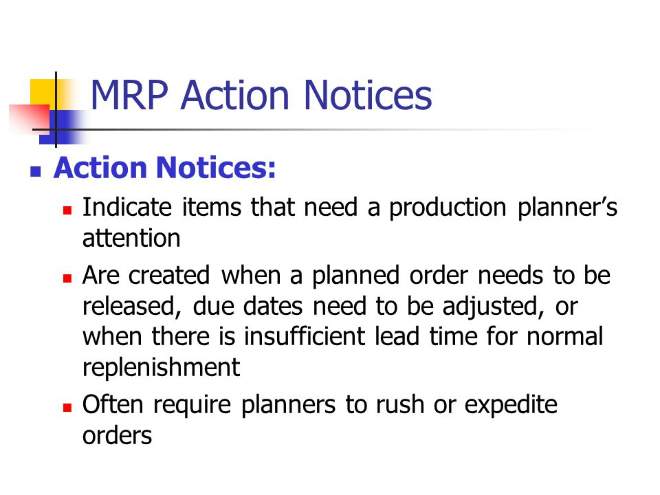MRP Action Notices Action Notices: Indicate items that need a production planners attention Are created when a planned order needs to be released, due