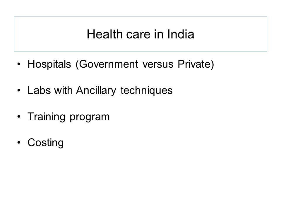 Health care in India Hospitals (Government versus Private) Labs with Ancillary techniques Training program Costing