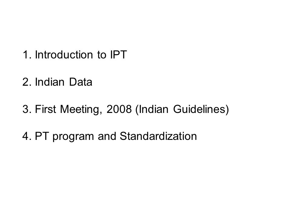 1. Introduction to IPT 2. Indian Data 3. First Meeting, 2008 (Indian Guidelines) 4. PT program and Standardization