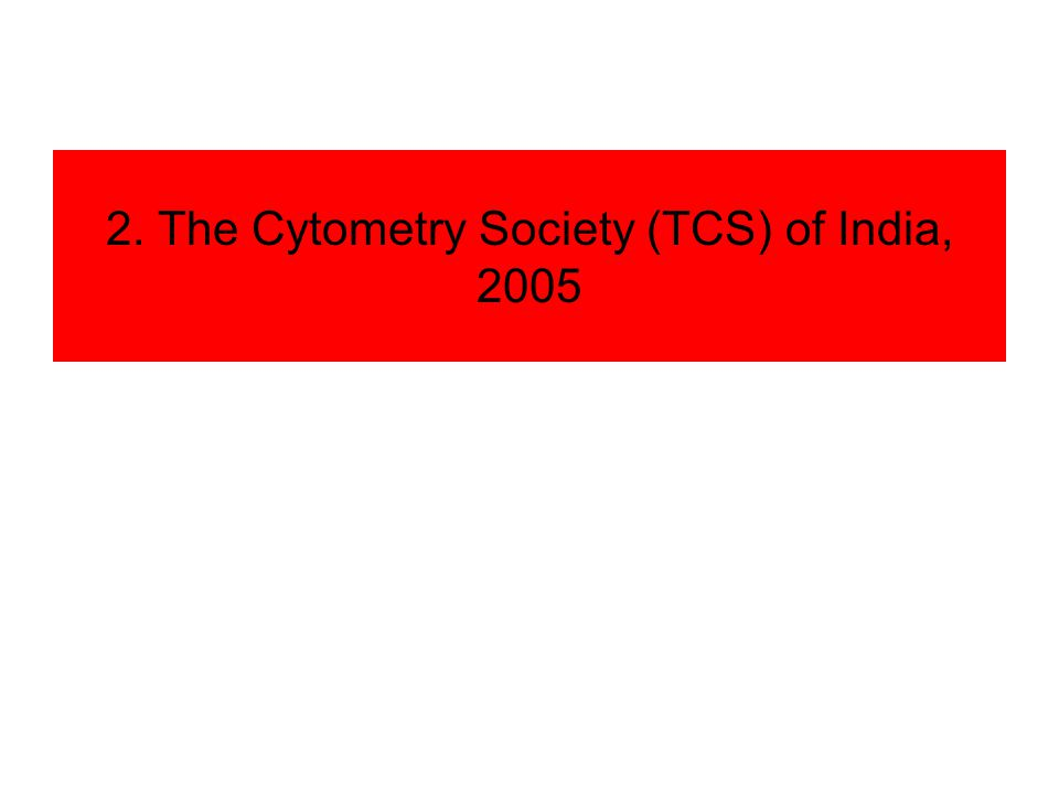 The Cytometry Society (TCS) - 2005 2005 at CCMB 2006 – ICCS meeting in USA, Phil McCoy 2007 – Together, Clinical & Research Self nominations and proposed election… Executive council, President, 2 VPs, 2 Secretaries, various committees.