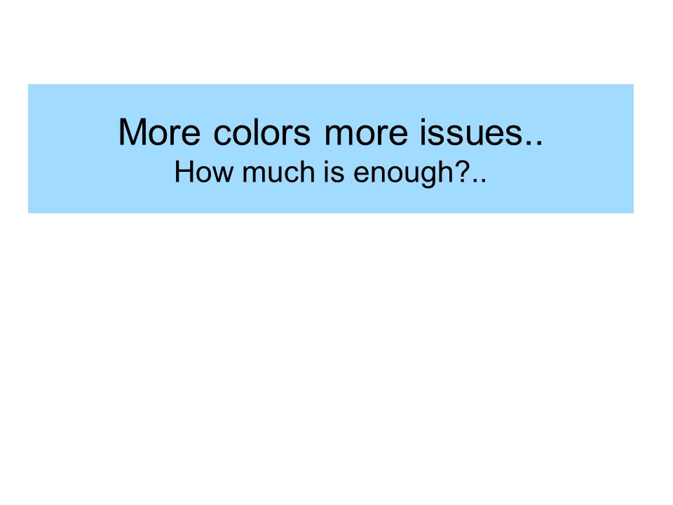 More colors more issues.. How much is enough?..