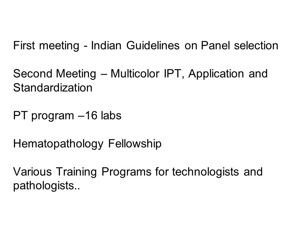 First meeting - Indian Guidelines on Panel selection Second Meeting – Multicolor IPT, Application and Standardization PT program –16 labs Hematopathol