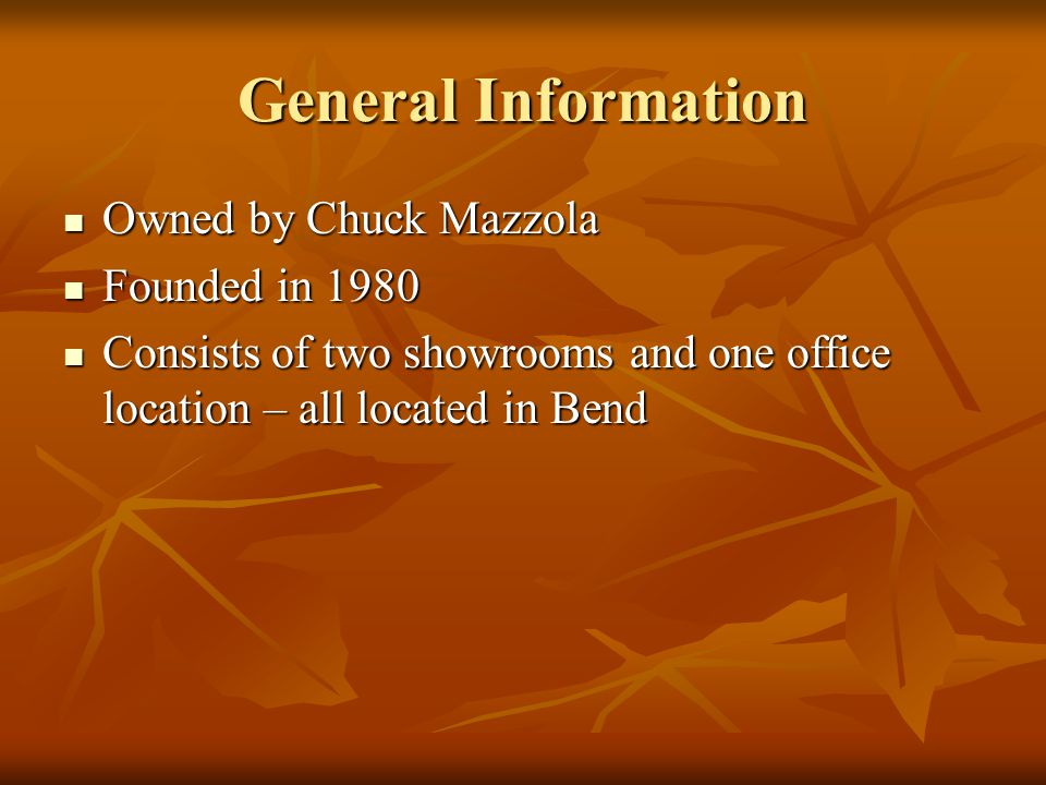 General Information Owned by Chuck Mazzola Owned by Chuck Mazzola Founded in 1980 Founded in 1980 Consists of two showrooms and one office location – all located in Bend Consists of two showrooms and one office location – all located in Bend