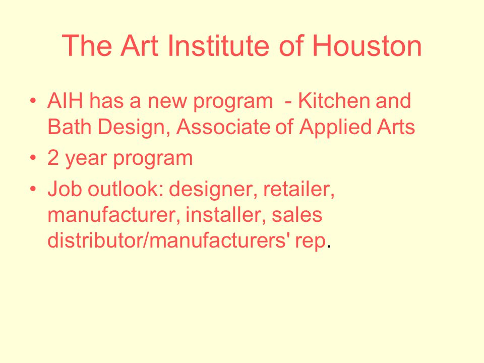 The Art Institute of Houston AIH has a new program - Kitchen and Bath Design, Associate of Applied Arts 2 year program Job outlook: designer, retailer, manufacturer, installer, sales distributor/manufacturers rep.