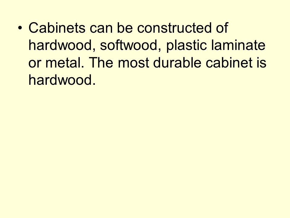 Cabinets can be constructed of hardwood, softwood, plastic laminate or metal.
